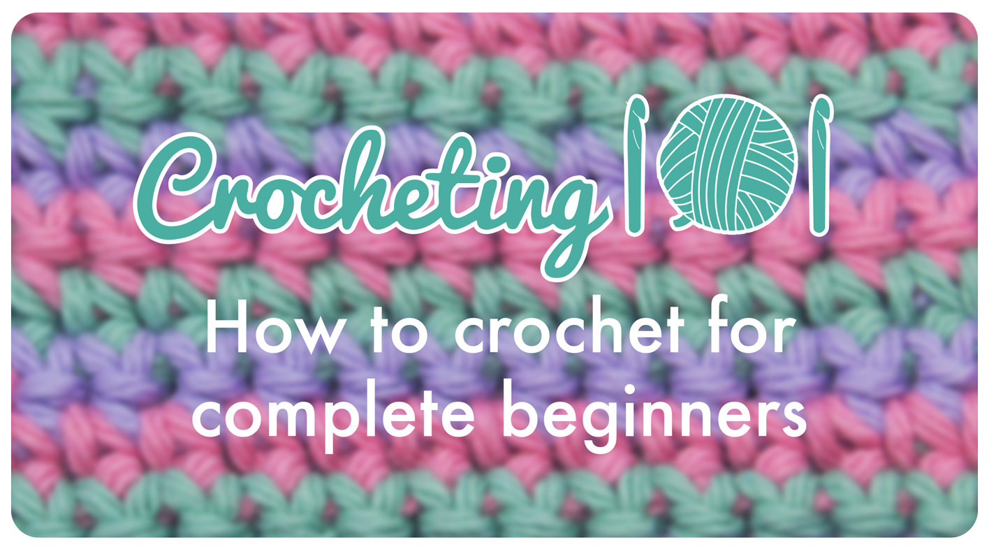 Crocheting 101: How to Crochet for Complete Beginners